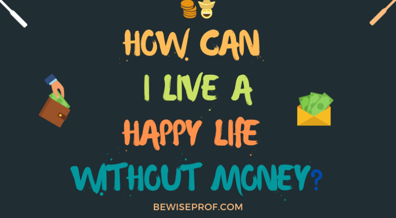 How can I live a happy life without money