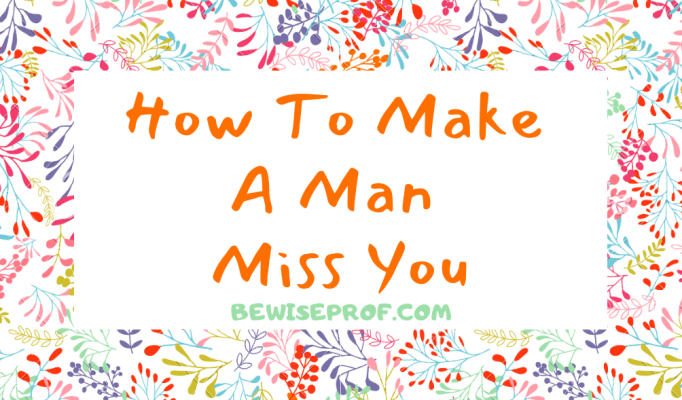 How To Make A Man Miss You