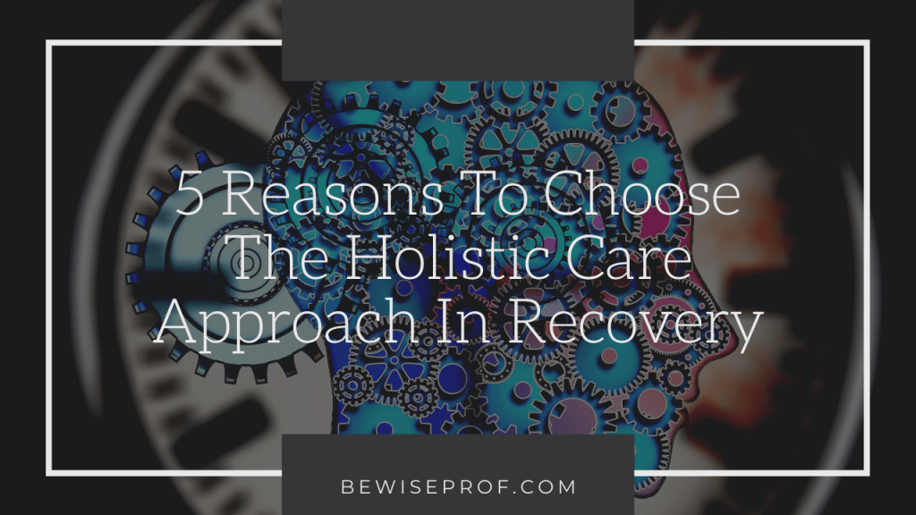 5 Reasons to Choose the Holistic Care Approach in Recovery