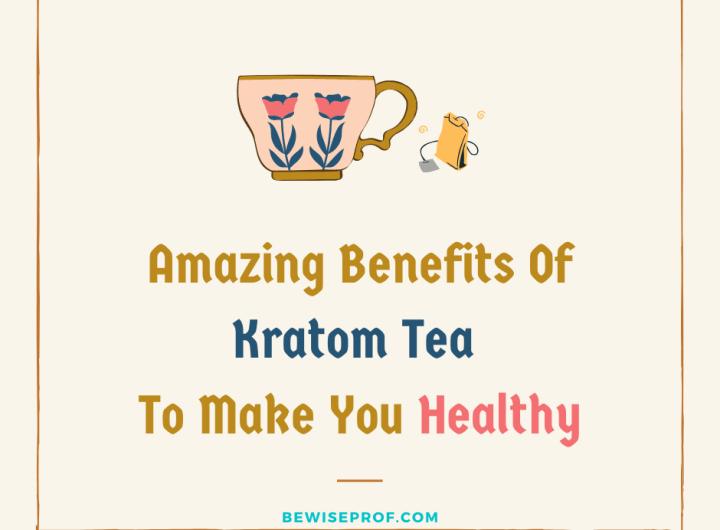 Amazing Benefits Of Kratom Tea To Make You Healthy