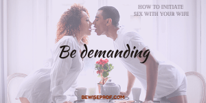 Be demanding - How To Initiate Sex With Your Wife