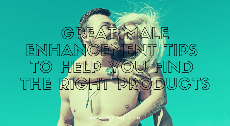 Great Male Enhancement Tips to Help You Find the Right Products