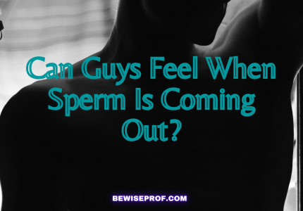 Can Guys Feel When Sperm Is Coming Out_