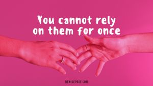 You cannot rely on them for once