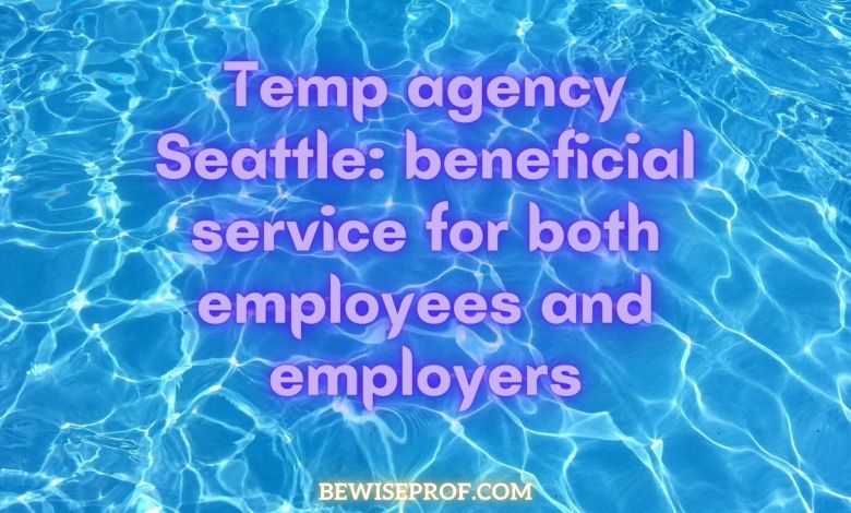 Temp agency Seattle: beneficial service for both employees and employers