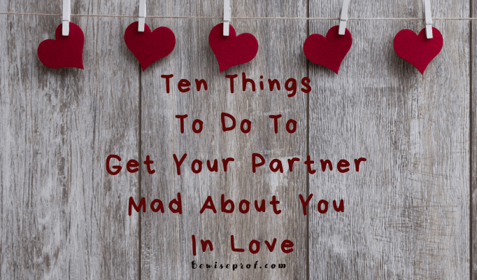 Ten Things To Do To Get Your Partner Mad About You In Love