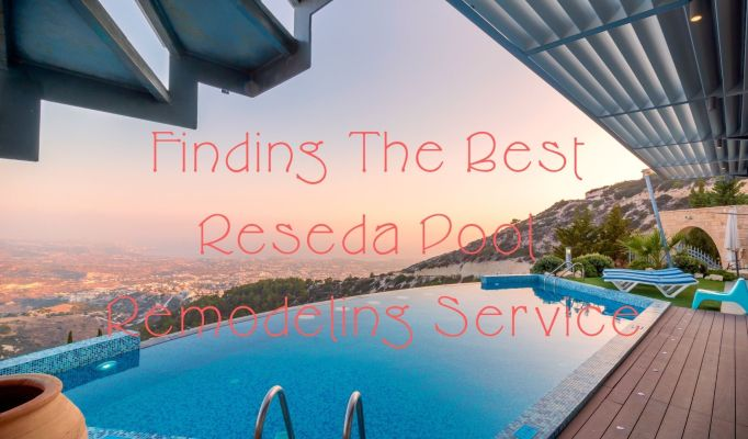 Finding the Best Reseda Pool Remodeling Service