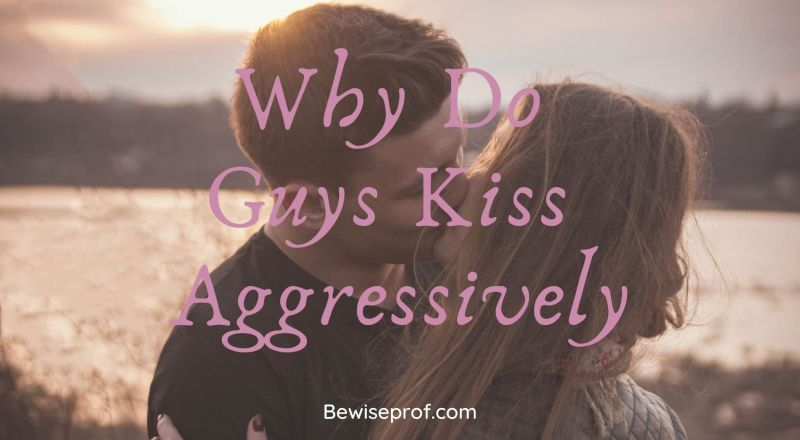 Why Do Guys Kiss Aggressively
