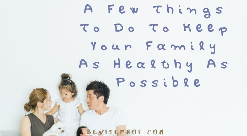 A Few Things To Do To Keep Your Family As Healthy As Possible