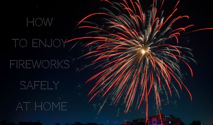 How To Enjoy Fireworks Safely At Home