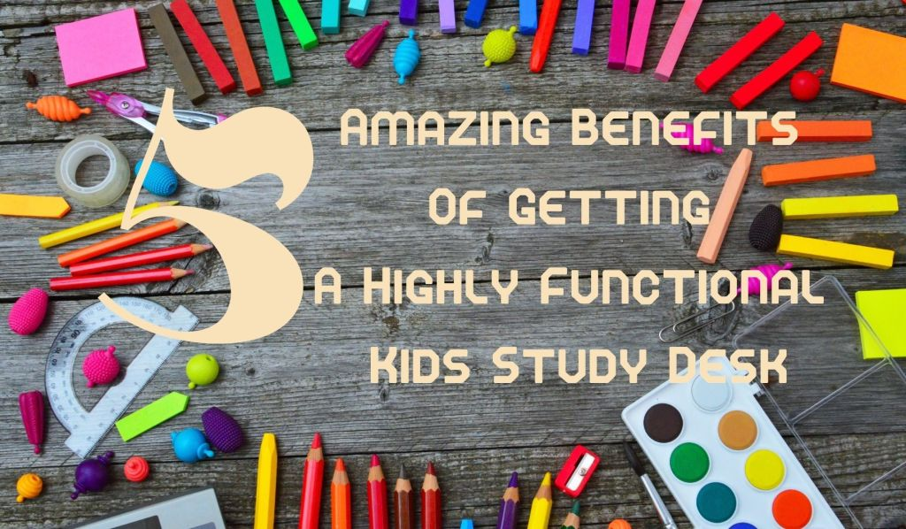 5 Amazing Benefits Of Getting A Highly Functional Kids Study Desk
