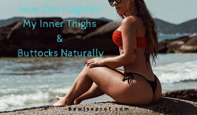 How Can I Lighten My Inner Thighs And Buttocks Naturally
