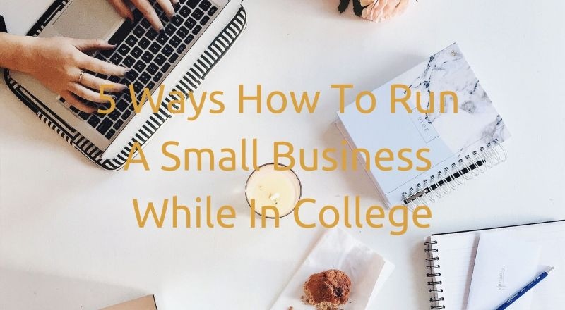 5 Ways How To Run A Small Business While In College