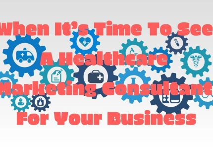 When It's Time To See A Healthcare Marketing Consultant For Your Business