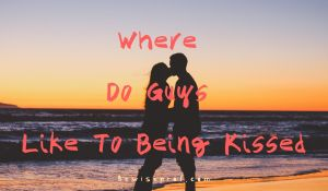Where Do Guys Like To Being Kissed