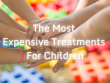 The Most Expensive Treatments for Children