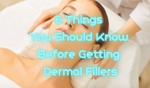 6 Things You Should Know Before Getting Dermal Fillers
