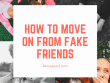 how_to_move_on_from_fake_friends