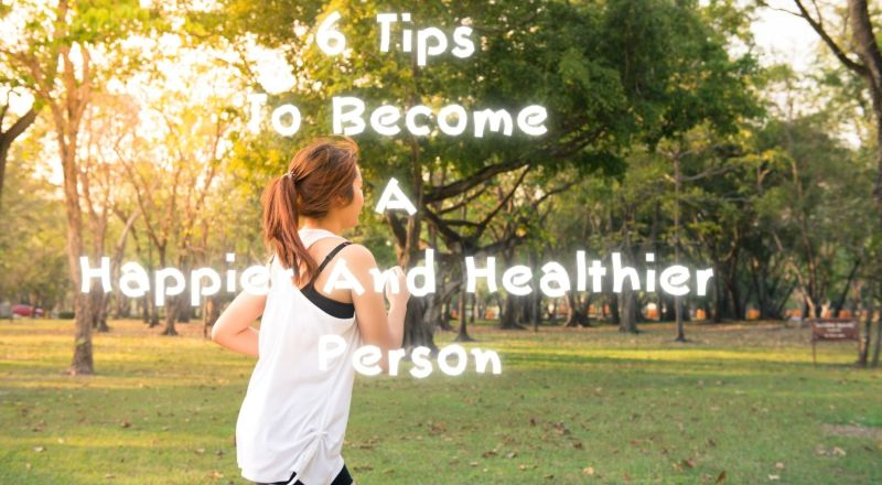 6 Tips To Become A Happier And Healthier Person