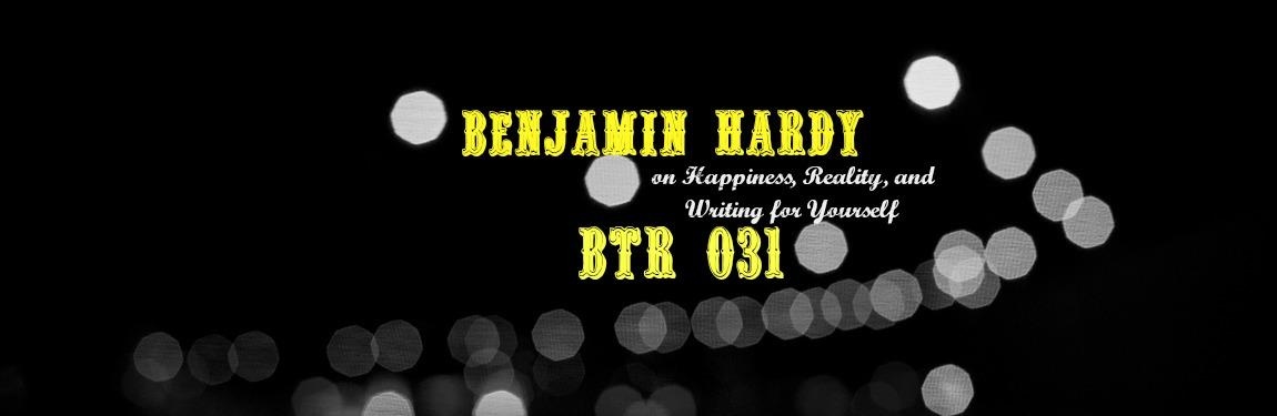 Benjamin Hardy on Happiness, Reality, and Writing for Yourself – BtR 031