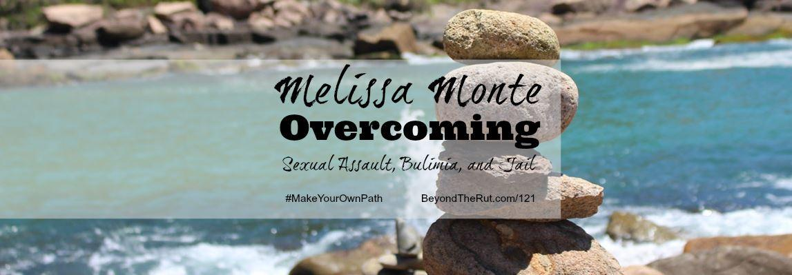 Melissa Monte Overcoming Sexual Assault, Bulimia, and Jail – BtR 121