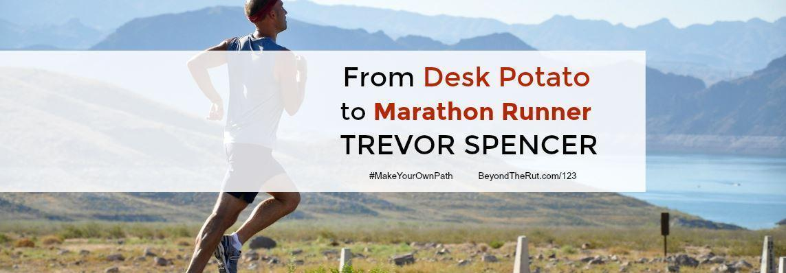 From Desk Potato to Marathon Runner Trevor Spencer – BtR 123