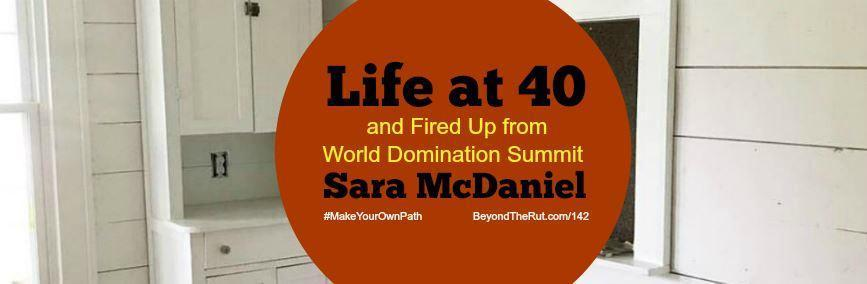 Life at 40 and Fired Up from World Domination Summit Sara McDaniel – BtR 142