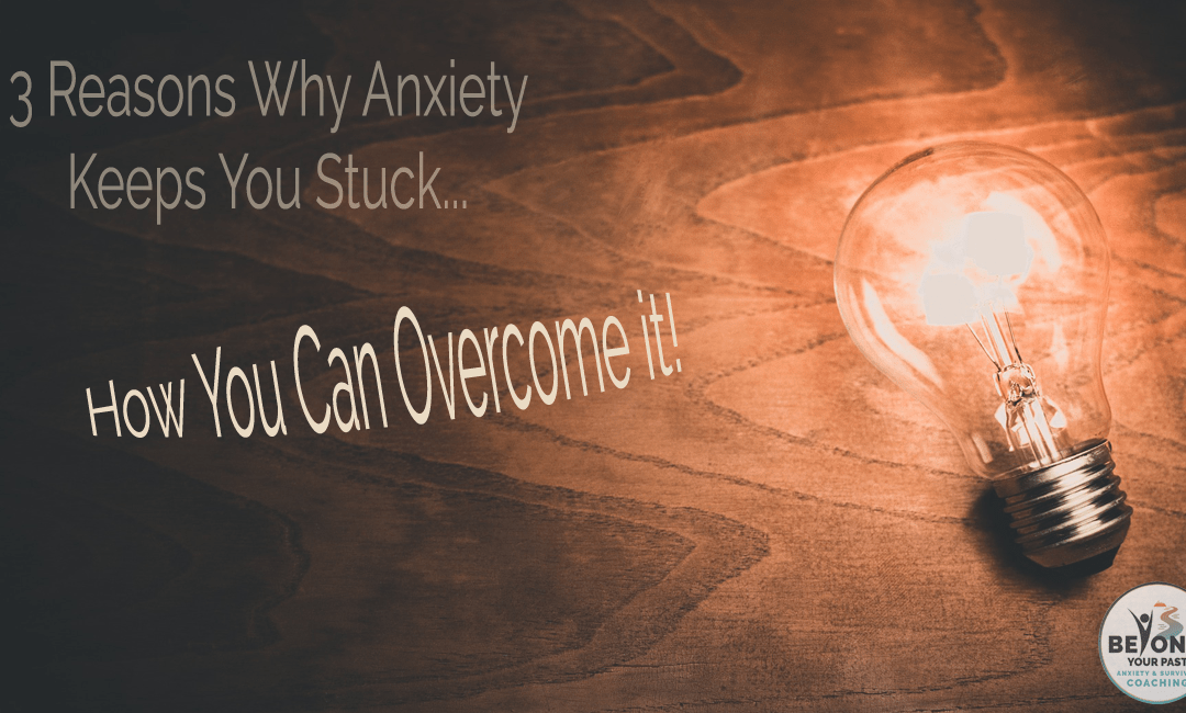 3 Reasons Why Anxiety Keeps You Stuck, and How to Overcome it!