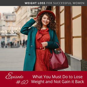 What You Must Do to Lose Weight and Not Gain it Back