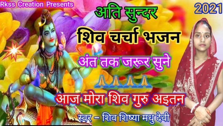 शिव जी भजन लिरिक्स – Shiv Charcha || आज मोरा शिव गुरु अइतन || Shiv Guru Bhajan || Shiv Bhajan || शिव चर्चा भजन