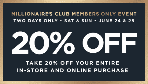 Millionaire's Club Members Only Event Two Days Only Sat and Sunday 20% off your entire purchase