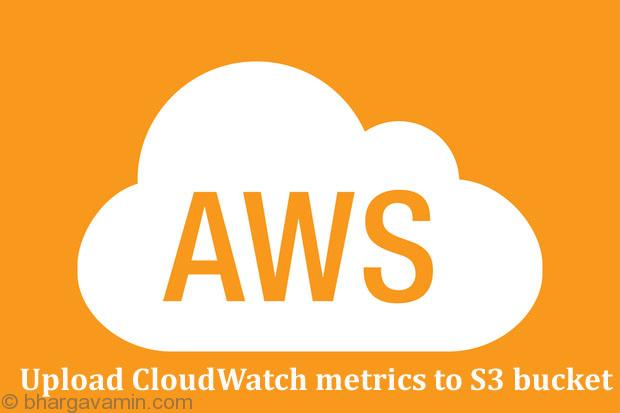 Get CloudWatch metrics and migrate it on S3 Bucket - [Solved]