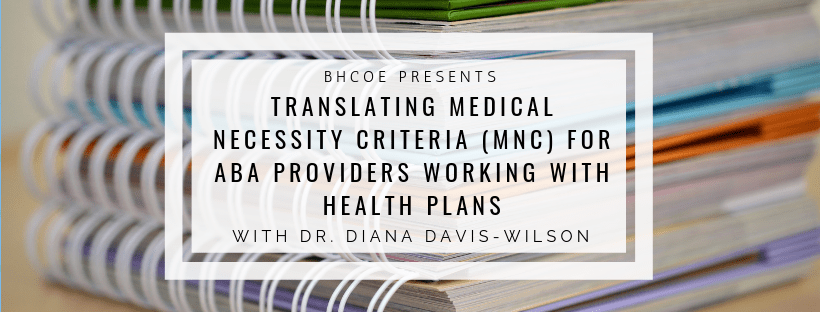Translating Medical Necessity Criteria (MNC) for ABA Providers Working with Health Plans