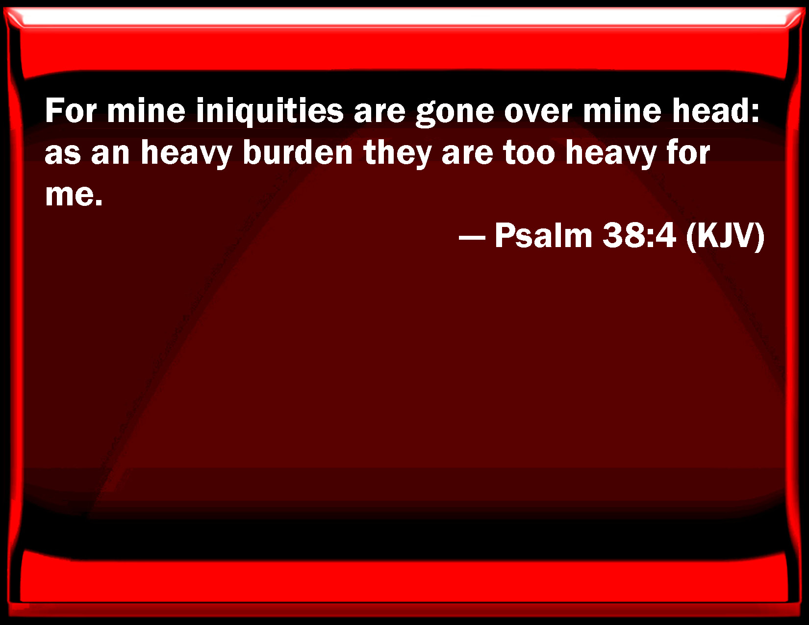Psalm 38:4 For my iniquities are gone over my head: as an heavy burden they are too heavy for me.