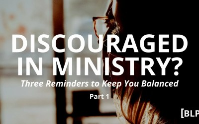 Discouraged in Ministry? Three Reminders to Keep You Balanced (Part 1)