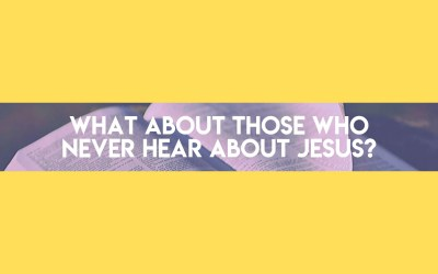 Asking for a Friend: What About Those Who Never Hear About Jesus?