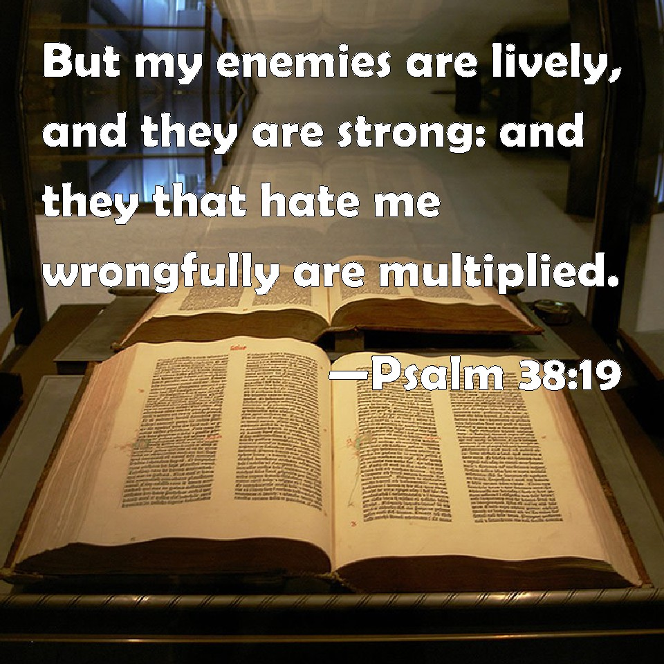 Psalm 38:19 But my enemies are lively. and they are strong: and they that hate me wrongfully are multiplied.