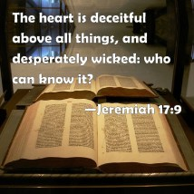 Jeremiah 17:9 The heart is deceitful above all things, and ...