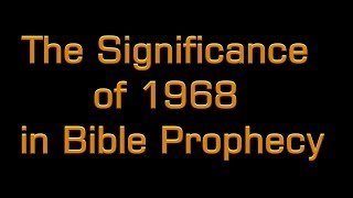 The significance of 1968 In Bible Prophecy.