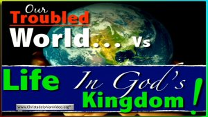 Our Troubled World... Vs Life in God's Kingdom Video post