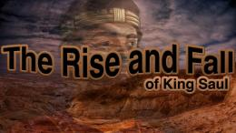 The Rise and Fall of King Saul -6 Part Bible Video Study Series