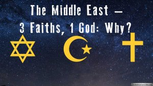 The Middle East – 3 Faiths, 1 God  Why? Video Post