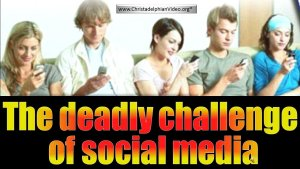 The deadly challenge of social media to Christians Everywhere.