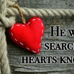 "Thought for July 31st. ""HE WHO SEARCHES HEARTS KNOWS … """