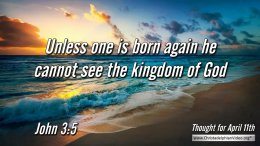"Daily Readings & Thought for April 11th. ""UNLESS ONE IS BORN AGAIN"""
