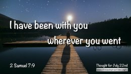 "Daily Readings & Thought for July 22nd. ""I HAVE BEEN WITH YOU WHEREVER YOU WENT"""