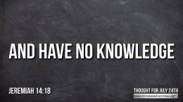 "Daily Readings & Thought for July  24th. "" ... AND HAVE NO KNOWLEDGE"""