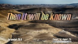 "Daily Readings & Thought for August 7th. ""THEN IT WILL BE KNOWN THAT ..."""