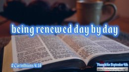 "Daily Readings & Thought for September  4th. ""BEING RENEWED DAY BY DAY"""