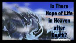 Is there hope of life in Heaven after Death?